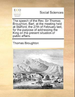 The Speech of the REV. Sir Thomas Broughton, Bart. at the Meeting Held at Stafford, the 27th of February Last, for the Purpose of Addressing the King af Thomas Broughton