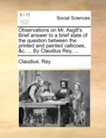 Observations on Mr. Asgill's Brief Answer to a Brief State of the Question Between the Printed and Painted Callicoes, &C. ... by Claudius Rey, ... af Claudius Rey