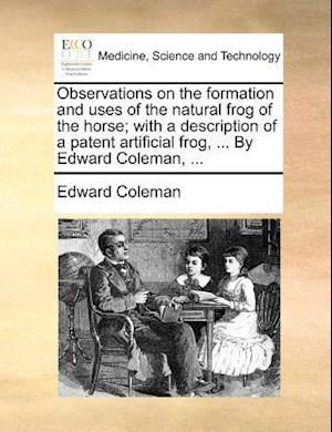 Observations on the Formation and Uses of the Natural Frog of the Horse; With a Description of a Patent Artificial Frog, ... by Edward Coleman, ... af Edward Coleman