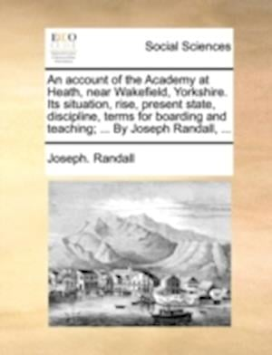 An  Account of the Academy at Heath, Near Wakefield, Yorkshire. Its Situation, Rise, Present State, Discipline, Terms for Boarding and Teaching; ... b af Joseph Randall