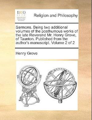 Sermons. Being Two Additional Volumes of the Posthumous Works of the Late Reverend Mr. Henry Grove, of Taunton. Published from the Author's Manuscript af Henry Grove