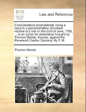 Considerations Reconsidered, Being a Reply to a Pamphlet Lately Circulated Relative to a Trial on the Sixth of June, 1792, ... in an Action for Defama af Thomas Meade