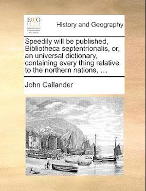 Speedily Will Be Published, Bibliotheca Septentrionalis, Or, an Universal Dictionary, Containing Every Thing Relative to the Northern Nations, ... af John Callander