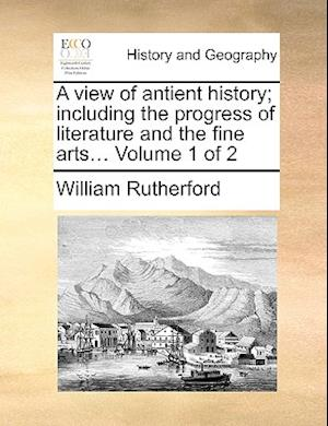 A View of Antient History; Including the Progress of Literature and the Fine Arts... Volume 1 of 2 af William Rutherford