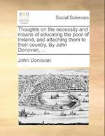 Thoughts on the Necessity and Means of Educating the Poor of Ireland, and Attaching Them to Their Country. by John Donovan, ... af John Donovan