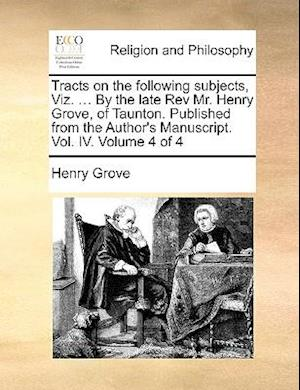 Tracts on the Following Subjects, Viz. ... by the Late REV Mr. Henry Grove, of Taunton. Published from the Author's Manuscript. Vol. IV. Volume 4 of 4 af Henry Grove