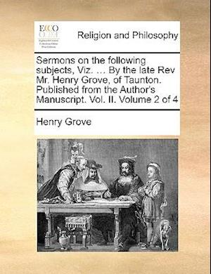 Sermons on the Following Subjects, Viz. ... by the Late REV Mr. Henry Grove, of Taunton. Published from the Author's Manuscript. Vol. II. Volume 2 of af Henry Grove
