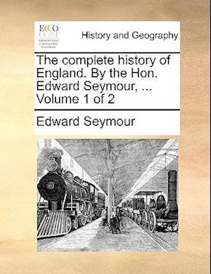 The Complete History of England. by the Hon. Edward Seymour, ... Volume 1 of 2 af Edward Seymour