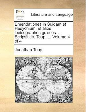 Emendationes in Suidam Et Hesychium, Et Alios Lexicographos Gr]cos. ... Scripsit Jo. Toup, ... Volume 4 of 4 af Jonathan Toup