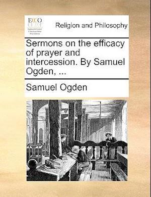 Sermons on the Efficacy of Prayer and Intercession. by Samuel Ogden, ... af Samuel Ogden