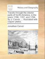 Travels Through the Interior Parts of North-America, in the Years 1766, 1767, and 1768. by J. Carver, ... Illustrated with Copper Plates. af Jonathan Carver