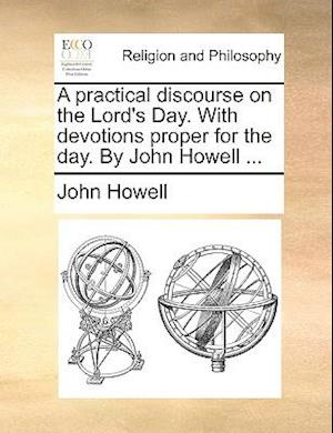 A Practical Discourse on the Lord's Day. with Devotions Proper for the Day. by John Howell ... af John Howell
