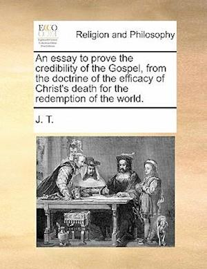 An Essay to Prove the Credibility of the Gospel, from the Doctrine of the Efficacy of Christ's Death for the Redemption of the World. af J. T.