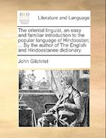 The Oriental Linguist, an Easy and Familiar Introduction to the Popular Language of Hindoostan; ... by the Author of the English and Hindoostanee Dict af John Gilchrist