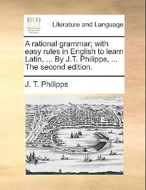 A Rational Grammar; With Easy Rules in English to Learn Latin, ... by J.T. Philipps, ... the Second Edition. af J. T. Philipps