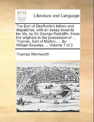 The Earl of Strafforde's Letters and Dispatches, with an Essay Towards His Life, by Sir George Radcliffe. from the Originals in the Possession of ... af Thomas Wentworth