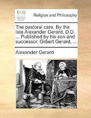 The Pastoral Care. by the Late Alexander Gerard, D.D. ... Published by His Son and Successor, Gilbert Gerard, ... af Alexander Gerard