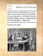 Short Forms of Devotion, for the Use More Especially of Families, Private Persons, and the Charity-School Lately Set Up in the Parish of Northwolde, i af Samuel Knight