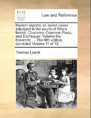 Modern Reports; Or, Select Cases Adjudged in the Courts of King's Bench, Chancery, Common Pleas, and Exchequer. Volume the Eleventh; ... the Fifth Edi af Thomas Leach