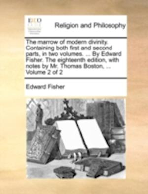 The Marrow of Modern Divinity. Containing Both First and Second Parts, in Two Volumes. ... by Edward Fisher. the Eighteenth Edition, with Notes by Mr. af Edward Fisher