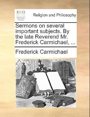 Sermons on Several Important Subjects. by the Late Reverend Mr. Frederick Carmichael, ... af Frederick Carmichael
