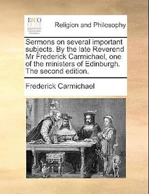 Sermons on Several Important Subjects. by the Late Reverend MR Frederick Carmichael, One of the Ministers of Edinburgh. the Second Edition. af Frederick Carmichael