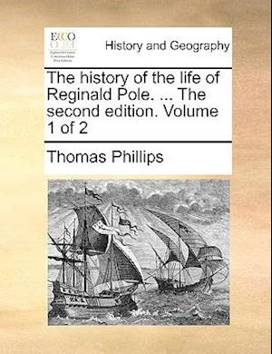 The History of the Life of Reginald Pole. ... the Second Edition. Volume 1 of 2 af Thomas Phillips