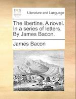 The Libertine. a Novel. in a Series of Letters. by James Bacon. af James Bacon