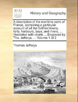 A   Description of the Maritime Parts of France, Containing a Particular Account of All the Fortified Towns, Forts, Harbours, Bays, and Rivers, ... Il af Thomas Jefferys