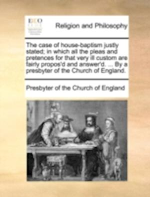 The Case of House-Baptism Justly Stated; In Which All the Pleas and Pretences for That Very Ill Custom Are Fairly Propos'd and Answer'd. ... by a Pres af Presbyterian Church of England