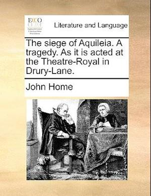 The Siege of Aquileia. a Tragedy. as It Is Acted at the Theatre-Royal in Drury-Lane. af John Home