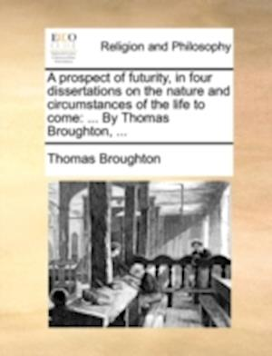 A Prospect of Futurity, in Four Dissertations on the Nature and Circumstances of the Life to Come af Thomas Broughton