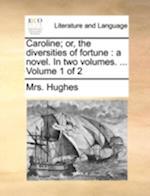 Caroline; Or, the Diversities of Fortune af Mrs Hughes