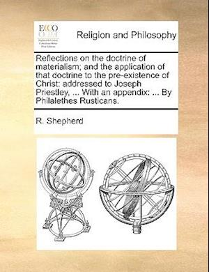 Reflections on the Doctrine of Materialism; And the Application of That Doctrine to the Pre-Existence of Christ af R. Shepherd
