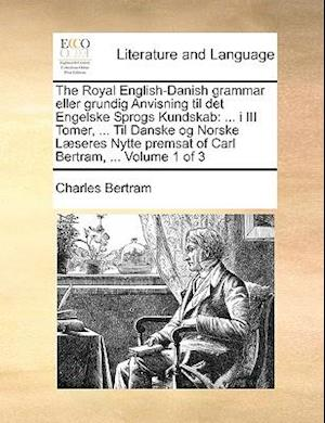 The Royal English-Danish Grammar Eller Grundig Anvisning Til Det Engelske Sprogs Kundskab af Charles Bertram