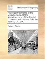 Historical Fragments of the Mogul Empire. of the Morattoes, and of the English Concerns, in Indostan, from the Year M, DC, LIX. af Robert Orme