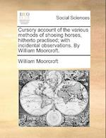 Cursory Account of the Various Methods of Shoeing Horses, Hitherto Practised; With Incidental Observations. by William Moorcroft. af William Moorcroft