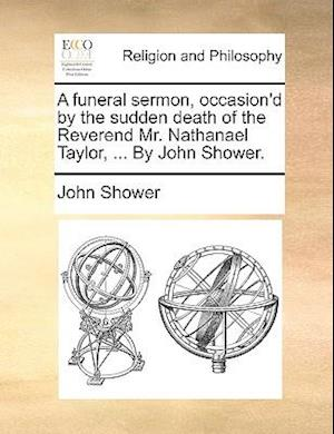A Funeral Sermon, Occasion'd by the Sudden Death of the Reverend Mr. Nathanael Taylor, ... by John Shower. af John Shower