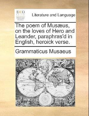 The Poem of Musaeus, on the Loves of Hero and Leander, Paraphras'd in English, Heroick Verse. af Grammaticus Musaeus