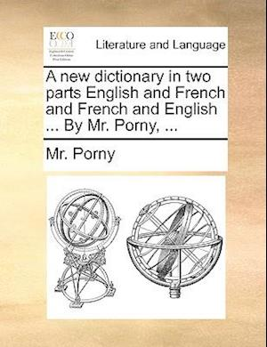 A New Dictionary in Two Parts English and French and French and English ... by Mr. Porny, ... af Mr Porny