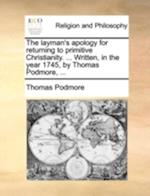 The Layman's Apology for Returning to Primitive Christianity. ... Written, in the Year 1745, by Thomas Podmore, ... af Thomas Podmore