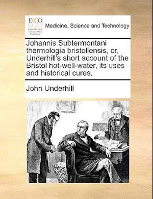 Johannis Subtermontani Thermologia Bristoliensis, Or, Underhill's Short Account of the Bristol Hot-Well-Water, Its Uses and Historical Cures. af John Underhill
