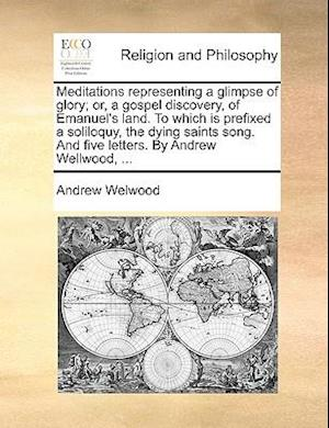 Meditations Representing a Glimpse of Glory; Or, a Gospel Discovery, of Emanuel's Land. to Which Is Prefixed a Soliloquy, the Dying Saints Song. and F af Andrew Welwood