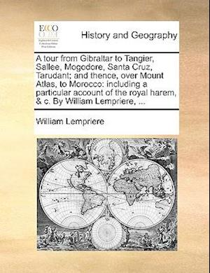 A   Tour from Gibraltar to Tangier, Sallee, Mogodore, Santa Cruz, Tarudant; And Thence, Over Mount Atlas, to Morocco af William Lempriere