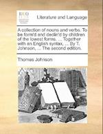 A   Collection of Nouns and Verbs. to Be Form'd and Declin'd by Children of the Lowest Forms. ... Together with an English Syntax, ... by T. Johnson, af Thomas Johnson