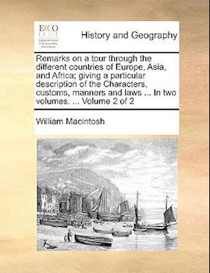 Remarks on a Tour Through the Different Countries of Europe, Asia, and Africa; Giving a Particular Description of the Characters, Customs, Manners and af William Macintosh