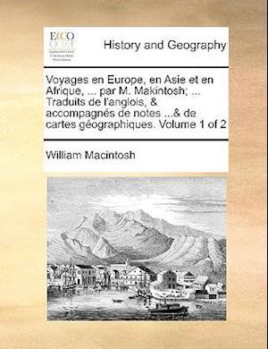 Voyages En Europe, En Asie Et En Afrique, ... Par M. Makintosh; ... Traduits de L'Anglois, & Accompagnes de Notes ...& de Cartes Geographiques. Volume af William Macintosh