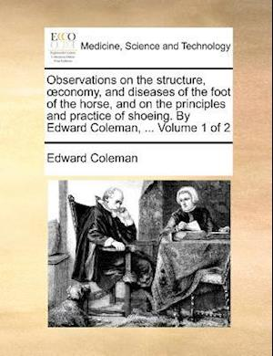 Observations on the Structure, Conomy, and Diseases of the Foot of the Horse, and on the Principles and Practice of Shoeing. by Edward Coleman, ... Vo af Edward Coleman
