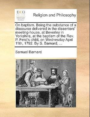 On Baptism. Being the Substance of a Discourse Delivered in the Dissenters' Meeting-House, at Beverley in Yorkshire, at the Baptism of the REV. P. Fei af Samuel Barnard