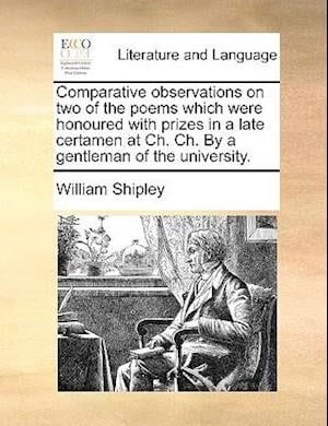Comparative Observations on Two of the Poems Which Were Honoured with Prizes in a Late Certamen at Ch. Ch. by a Gentleman of the University. af William Shipley